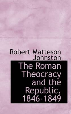The Roman Theocracy and the Republic, 1846-1849 (Paperback): Robert Matteson Johnston