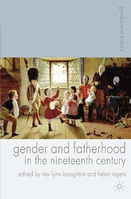 Gender and Fatherhood in the Nineteenth Century (Hardcover, New): Trev Lynn Broughton, Helen Rogers