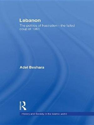 Lebanon - The Politics of Frustration - The Failed Coup of 1961 (Electronic book text): Adel Beshara