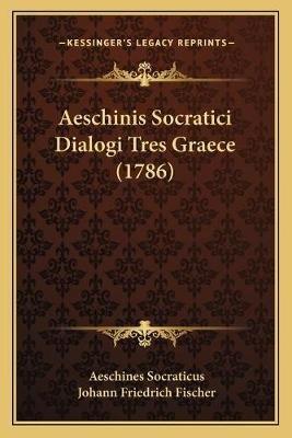 Aeschinis Socratici Dialogi Tres Graece (1786) Aeschinis Socratici Dialogi Tres Graece (1786) (Latin, Paperback): Aeschines...