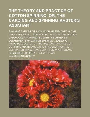 The Theory and Practice of Cotton Spinning, Or, the Carding and Spinning Master's Assistant; Showing the Use of Each...