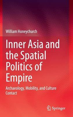 Inner Asia and the Spatial Politics of Empire - Archaeology, Mobility, and Culture Contact (Hardcover): William Honeychurch