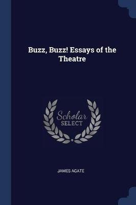 Buzz, Buzz! Essays of the Theatre (Paperback): James Agate