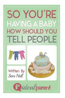 So You're Having a Baby How Should You Tell People - Illustrated, Helpful Parenting Advice for Nurturing Your Baby or...