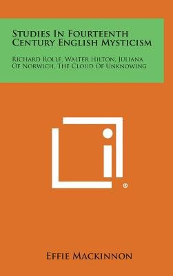 Studies in Fourteenth Century English Mysticism - Richard Rolle, Walter Hilton, Juliana of Norwich, the Cloud of Unknowing...