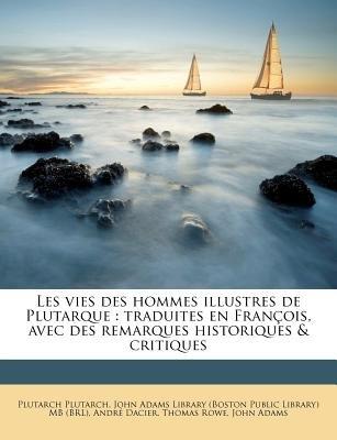 Les Vies Des Hommes Illustres de Plutarque - Traduites En Fran OIS, Avec Des Remarques Historiques & Critiques (French,...