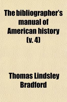 The Bibliographer's Manual of American History (Volume 4); R-Z. Nos. 4528-6056. 1909 (Paperback): Thomas Lindsley Bradford