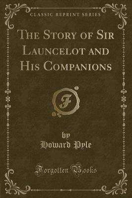 The Story of Sir Launcelot and His Companions (Classic Reprint) (Paperback): Howard Pyle