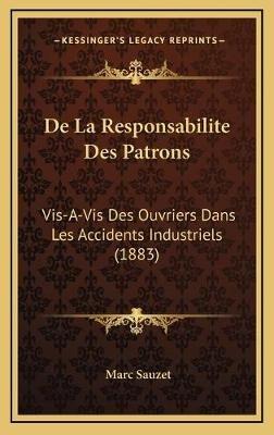 de La Responsabilite Des Patrons - VIS-A-VIS Des Ouvriers Dans Les Accidents Industriels (1883) (French, Hardcover): Marc Sauzet