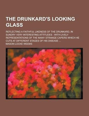 The Drunkard's Looking Glass; Reflecting a Faithful Likeness of the Drunkard, in Sundry Very Interesting Attitudes - With...