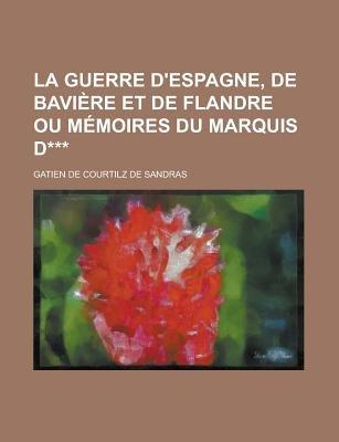 La Guerre D'Espagne, de Baviere Et de Flandre Ou Memoires Du Marquis D*** (English, French, Paperback): College Park...