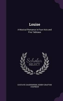 Louise - A Musical Romance in Four Acts and Five Tableaux (Hardcover): Gustave Charpentier, Henry Grafton Chapman