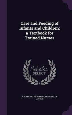 Care and Feeding of Infants and Children; A Textbook for Trained Nurses (Hardcover): Walter Reeve Ramsey, Margaret B. Lettice