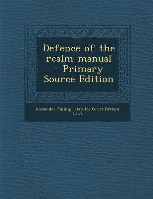 Defence of the Realm Manual (Paperback, Primary Source): Alexander Pulling, Statutes Great Britain Laws