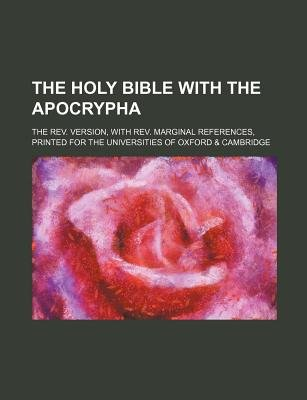 The Holy Bible with the Apocrypha; The REV. Version, with REV. Marginal References, Printed for the Universities of Oxford &...