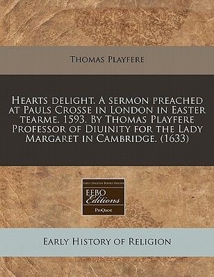 Hearts Delight. a Sermon Preached at Pauls Crosse in London in Easter Tearme. 1593. by Thomas Playfere Professor of Diuinity...
