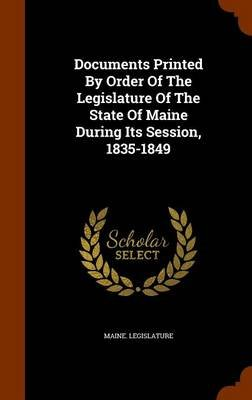 Documents Printed by Order of the Legislature of the State of Maine During Its Session, 1835-1849 (Hardcover): Maine....