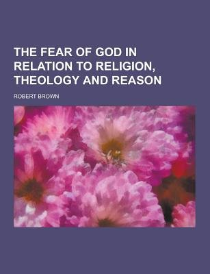 The Fear of God in Relation to Religion, Theology and Reason (Paperback): Robert Brown