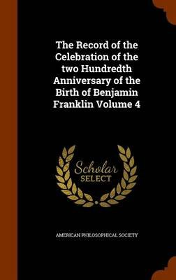 The Record of the Celebration of the Two Hundredth Anniversary of the Birth of Benjamin Franklin Volume 4 (Hardcover): American...