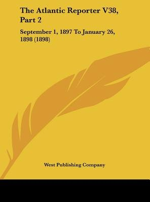 The Atlantic Reporter V38, Part 2 - September 1, 1897 to January 26, 1898 (1898) (Hardcover): Publishing Company West...