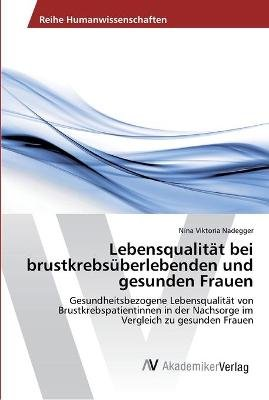 Lebensqualitat Bei Brustkrebsuberlebenden Und Gesunden Frauen (German, Paperback): Nadegger Nina Viktoria