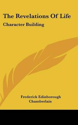 The Revelations of Life - Character Building (Hardcover): Frederick Edinborough Chamberlain