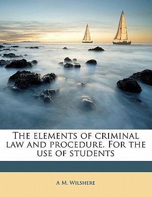 The Elements of Criminal Law and Procedure. for the Use of Students (Paperback): A. M. Wilshere