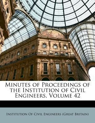 Minutes of Proceedings of the Institution of Civil Engineers, Volume 42 (Paperback): Of Civil Engineers (Great Br Institution...