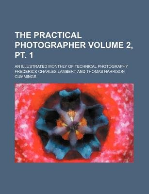 The Practical Photographer Volume 2, PT. 1; An Illustrated Monthly of Technical Photography (Paperback): Frederick Charles...