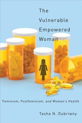 The Vulnerable Empowered Woman: Feminism, Postfeminism, and Women's Health (Electronic book text): Tasha Dubriwny