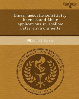 Linear Acoustic Sensitivity Kernels and Their Applications in Shallow Water Environments (Paperback): Bikramjit Sarkar