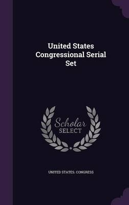 United States Congressional Serial Set (Hardcover): United States Congress