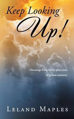 Keep Looking Up! - Gleanings from Thirty-Plus Years of Prison Ministry (Paperback): Leland Maples