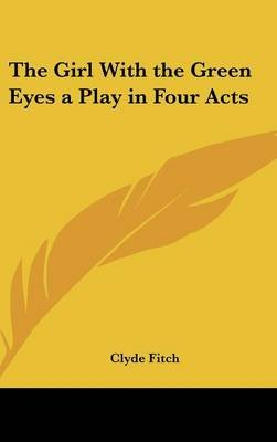 The Girl with the Green Eyes a Play in Four Acts (Hardcover): Clyde Fitch