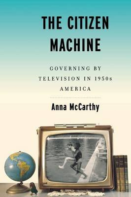 The Citizen Machine - Governing By Television in 1950s America (Paperback): Anna McCarthy