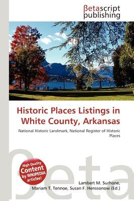 Historic Places Listings in White County, Arkansas (Paperback): Lambert M. Surhone, Mariam T. Tennoe, Susan F. Henssonow