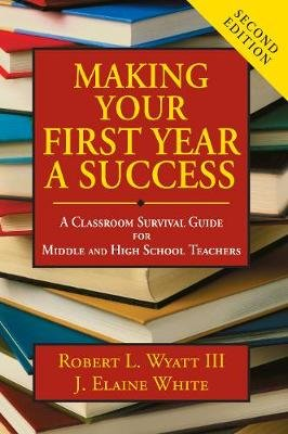 Making Your First Year a Success - A Classroom Survival Guide for Middle and High School Teachers (Paperback): Robert L. Wyatt,...