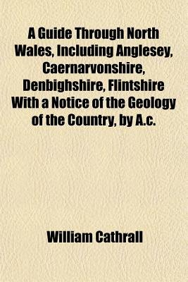 A Guide Through North Wales, Including Anglesey, Caernarvonshire, Denbighshire, Flintshire with a Notice of the Geology of the...