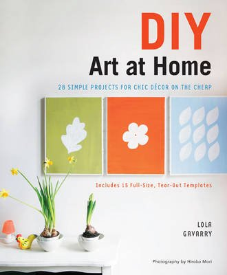 DIY Art at Home - 28 Simple Projects for Chic Decor on the Cheap (Paperback): Lola Gavarry