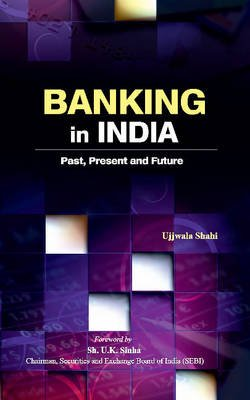 Banking in India - Past, Present & Future (Hardcover): Ujjwala Shahi