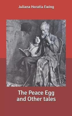 The Peace Egg and Other tales (Paperback): Juliana Horatia Ewing