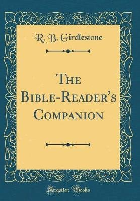 The Bible-Reader's Companion (Classic Reprint) (Hardcover): R. B. Girdlestone
