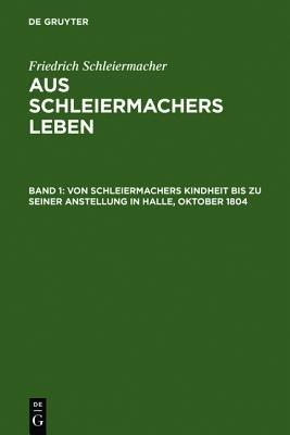 Von Schleiermachers Kindheit Bis Zu Seiner Anstellung in Halle, Oktober 1804 (German, Electronic book text, 2. Aufl....