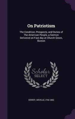 On Patriotism - The Condition, Prospects, and Duties of the American People, a Sermon Delivered on Fast Day at Church Green,...