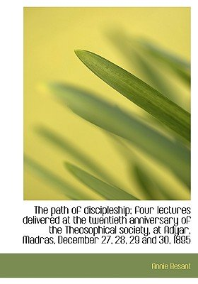 The Path of Discipleship; Four Lectures Delivered at the Twentieth Anniversary of the Theosophical S (Hardcover): Annie Wood...