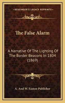 The False Alarm - A Narrative of the Lighting of the Border Beacons in 1804 (1869) (Hardcover): A. and W. Easton Publisher