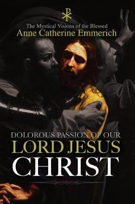 The Dolorous Passion of Our Lord Jesus Christ (Paperback): Anne Catherine Emmerich