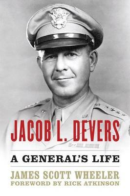Jacob L. Devers - A General's Life (Hardcover): James Scott Wheeler, Rick Atkinson
