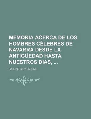 Memoria Acerca de Los Hombres Celebres de Navarra Desde La Antiguedad Hasta Nuestros Dias, (English, Spanish, Paperback):...