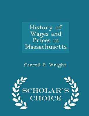 History of Wages and Prices in Massachusetts - Scholar's Choice Edition (Paperback): Carroll D Wright